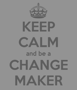 Keep Calm and Be a Change Maker